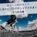 えっ!これだけ!?驚くほどにブログがシェアされまくる5つの方策
