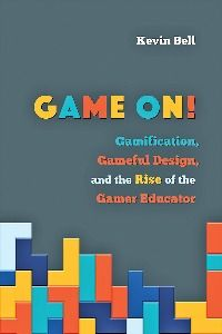 Cover of Game On: Gamification, Gameful Design and the Rise of the Gamer Educator by Kevin Bell